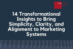 14 Transformational Insights to Bring Simplicity, Clarity, and Alignment to your Marketing Systems